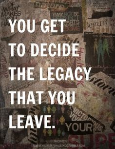 You get to decide the legacy that you leave.   http://makeovercoaching.com/  #LifeMakeover #Legacy