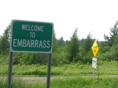 Embarrass  |  Some clumsy French fur traders gave Embarrass its name after trying and failing to navigate the nearby river. They probably left town soon after, unable to handle the obscene cold that grips the town for 7 months a year. With an average annual temperature of 34 degrees, Embarrass is the coldest town in the state.