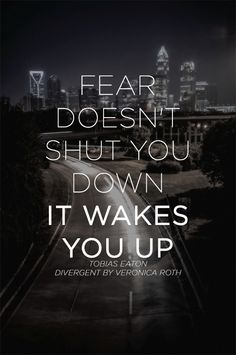 Fear doesn't shut you down; it wakes you up. ― Tobias Eaton, Divergent by Veronica Roth Divergent Quotes Fear, Divergent Book, Divergent Insurgent Allegiant, Author Quotes, Wisdom Quotes, Quotes About Everything, Tobias, Positive Life, Note To Self