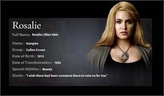 """Full name : Rosalie Lillian Hale  Status : Vampire  Group : Cullen Coven  Date of Birth : 1915  Date of Transformation : 1933 age: 18  Special ability : Beauty  Quote : """" I wish there was somebody to Vote for me """""""