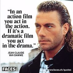 Funny quote by Jean Claude Van Damme: In an action film you act in the action. If it's a dramatic film you act in the drama.