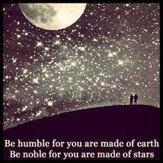 Be humble for you are made of earth, be noble for you are made of stars. .Irish proverb