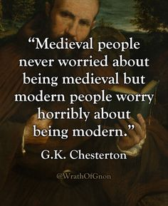 """Medieval people never worried about being medieval but modern people worry horribly about being modern.""  — G.K. Chesterton"
