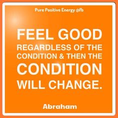 Feel GOOD regardless of the condition & then the condition will change. ~ Abraham-Hicks http://www.loapower.net/the-power-of-belief/