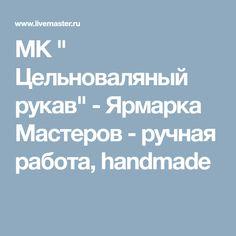 """МК """" Цельноваляный рукав"""" - Ярмарка Мастеров - ручная работа, handmade"""