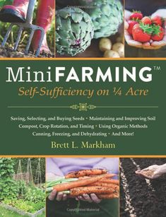 """Mini Farming: Self-Sufficiency on Acre"" by Brett L. Markham - Description: ""Start a mini farm on a quarter acre or less, provide 85 percent of the food for a family of four and earn an income. Organic Gardening, Gardening Tips, Gardening Books, Organic Farming, Beginners Gardening, Grow Organic, Organic Fertilizer, Container Gardening, The Farm"