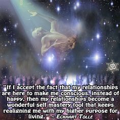 """""""If I accept the fact that my relationships are here to make me conscious, instead of happy, then my relationships become a wonderful self mastery tool that keeps realigning me with my higher purpose for living."""" ~ Eckhart Tolle"""