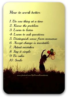How to work better:    1. Do one thing at a time  2. Know the problem  3. Learn to listen  4. Learn to ask questions  5. Distinguish sense from nonsense  6. Accept change is inevitable  7. Admit mistakes  8. Say it simple  9. Be calm  10. Smile