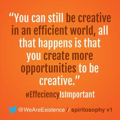 You can still be creative in an efficient world, all that happens is that you create more opportunities to be creative.