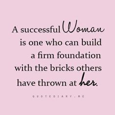 I want to be a strong woman who has suffered failures and step backs but still remains to be strong and proud.
