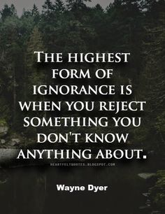 Wayne Dyer #Quote: The highest form of ignorance is when you reject something you don't know anything about.