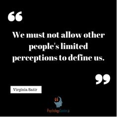 We must not allow other people's limited perceptions to define us. Branches Of Psychology, Virginia Satir, Behavioral Psychology, Psychology Quotes, Assertiveness, Perception, Strong Women, Other People, Mindfulness