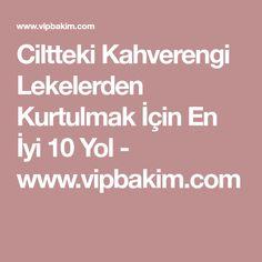 Ciltteki Kahverengi Lekelerden Kurtulmak İçin En İyi 10 Yol - www.vipbakim.com