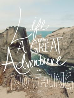 """""""Life is either a great adventure or nothing."""" -Helen Keller"""