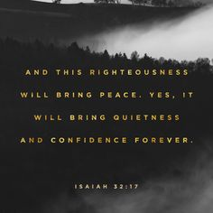 """""""And the work of righteousness shall be peace; and the effect of righteousness quietness and assurance for ever."""" Isaiah 32:17 KJV http://bible.com/1/isa.32.17.kjv"""