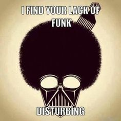 I find your lack of funk disturbing...