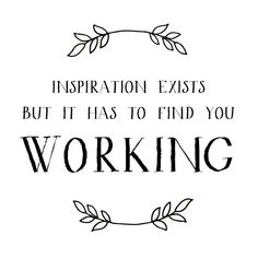 """Inspiration exists but it has to find you working."" -Pablo Picasso"