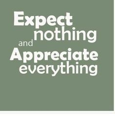 I don't expect anything.Everything is a blessing whatever that comes my way.I am just grateful for all that is given to me.
