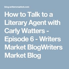 How to Talk to a Literary Agent with Carly Watters - Episode 6 - Writers Market BlogWriters Market Blog