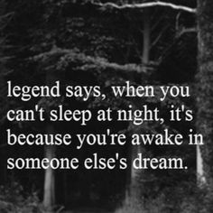 """Quote """"legend says, when you can't sleep at night, its because you're awake in someone else's dream! Wow I can't sleep tonight. Favorite Quotes, Best Quotes, Love Quotes, Inspirational Quotes, Sayings And Quotes, 365 Quotes, I Like You Quotes, Laugh Quotes, Smile Quotes"""