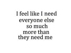 i feel like i need everyone else so much more than they need me...