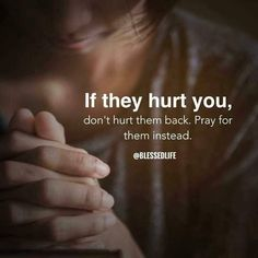If they hurt you, don't hurt them back. Pray for them instead. Say Amen! Faith Quotes, True Quotes, Bible Quotes, Qoutes, Wisdom Scripture, Prayer Quotes, Favorite Quotes, Best Quotes, Life Is Beautiful Quotes