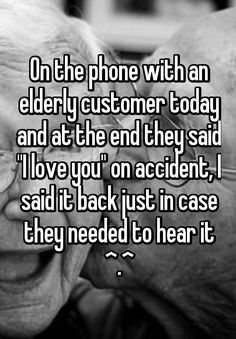 """""""On the phone with an elderly customer today and at the end they said """"I love you"""" on accident, I said it back just in case they needed to hear it ^.^"""""""