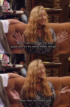 Phoebe: What I don't get is the way guys can do so many mean things... and then not even care.