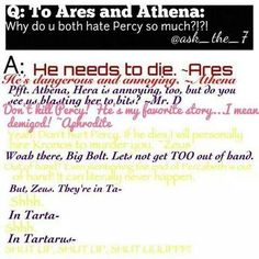 Lol...anyone else find it ironic that Mr. D is literally the most calm one there? Also, Athena isn't using wise words -.- >annoying. I think it's cuz Percy's the son of Poseidon and she doesn't like him willing to do anything for his friends (fatal flaw). But we all love Percabeth, like Zeus, soooo xD