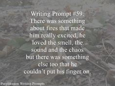 Writing Prompt #59: There was something about fires that made him really excited, he loved the smell, the sound and the chaos but there was something else too that he couldn't put his …