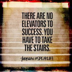 There are no elevators to success. You have to take the stairs.