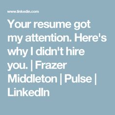 Your resume got my attention. Here's why I didn't hire you. | Frazer Middleton | Pulse | LinkedIn