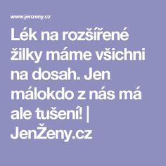 Lék na rozšířené žilky máme všichni na dosah. Jen málokdo z nás má ale tušení!   JenŽeny.cz Jena