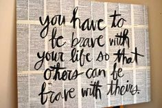 """""""You have to be brave with your life so that others can be brave with theirs."""""""