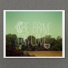 Be Brave For Love 11x14 Typographic Print By LisaBarbero On Etsy 3900