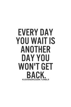 every day you wait is another day you won't get back