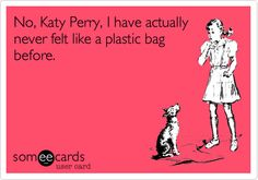 Funny Music Ecard: No, Katy Perry, I have actually never felt like a plastic bag before.