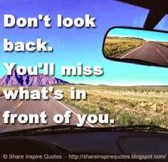 Don't look back. You'll miss what's in front of you. The best collection of quotes and sayings for every situation in life.