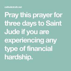 Pray this prayer for three days to Saint Jude if you are experiencing any type of financial hardship. St Jude Novena, St Jude Prayer, Say A Prayer, Prayer Verses, Bible Prayers, Faith Prayer, Catholic Prayers, God Prayer, Prayer Quotes