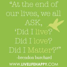"""At the end of our lives… we all ask, 'Did I live? Did I love? Did I matter?'"" -Brendon Burchard"