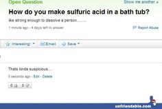 How do you make sulfuric acid in a bath tub? Like strong enough ti dissolve a person? - That sounds suspicious Tumblr Funny, Funny Memes, Hilarious, Jokes, Yahoo Answers, I Love To Laugh, I Cant Even, Laughing So Hard, Just For Laughs
