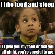 I like food and sleep - If I give you my food or text you all night, you're special to me