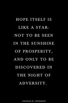 hope..discovered in the night of adversity. Don't give up hope, your day will come!