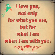 Love Quotes For Her: I love you not only for what you are but for what I am when I am with you.
