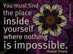 You must find the place inside yourself where nothing is impossible.  ~ Deepak Chopra
