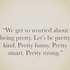 We get so worried about being pretty. Let's be pretty kind. Pretty funny. Pretty smart. Pretty strong.