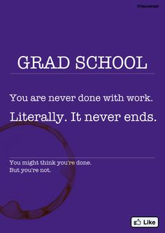 Grad school: You are never done with work. Literally. It never ends.