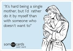 """""""It's hard being a single mother, but I'd rather do it by myself than with someone who doesn't want to'."""
