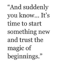 And suddenly you know .. . It's time to start something new and trust the magic of beginnings.