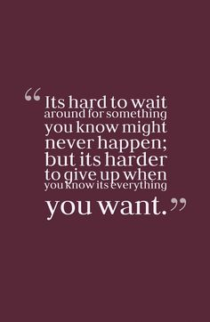 harder to give up when you know its everything you want.